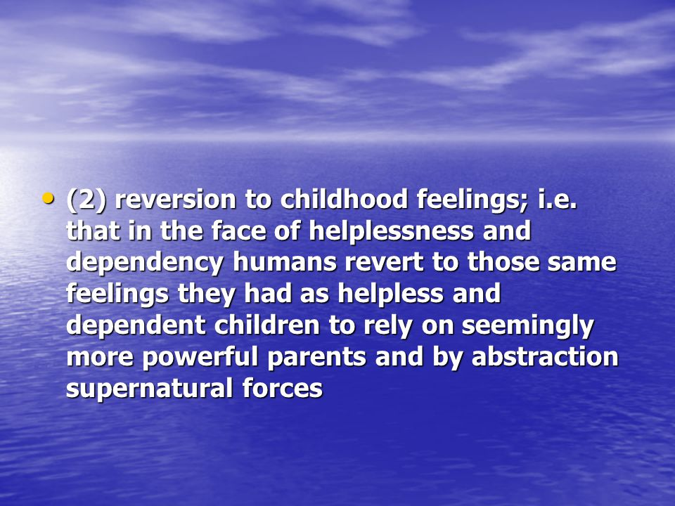 (2) reversion to childhood feelings; i.e. that in the face of helplessness and dependency humans revert to those same feelings they had as helpless an