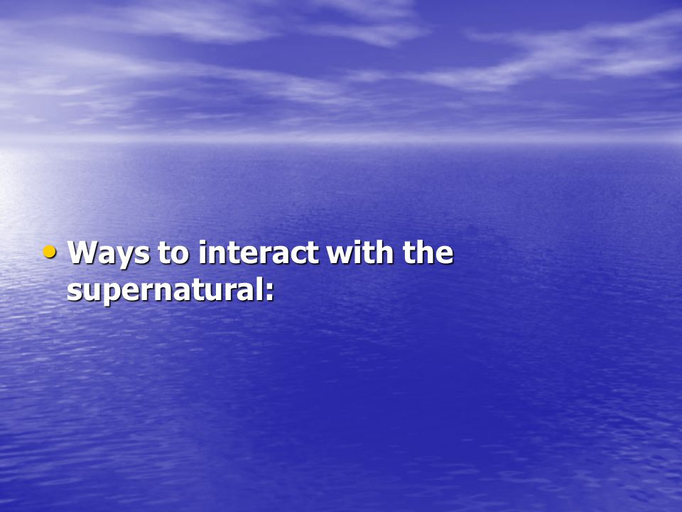 Ways to interact with the supernatural: Ways to interact with the supernatural: