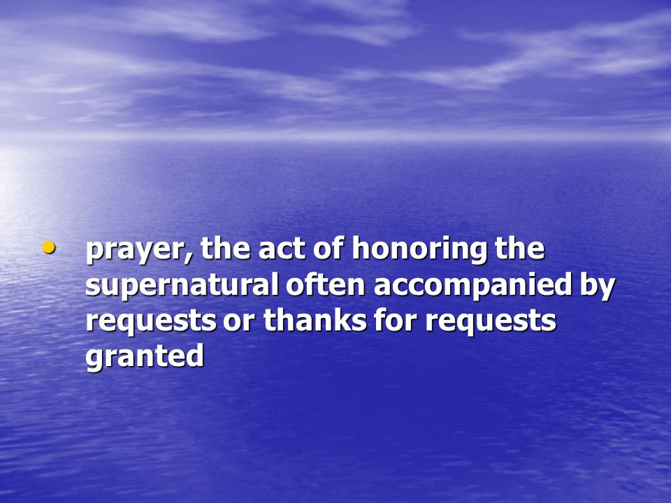 prayer, the act of honoring the supernatural often accompanied by requests or thanks for requests granted prayer, the act of honoring the supernatural often accompanied by requests or thanks for requests granted