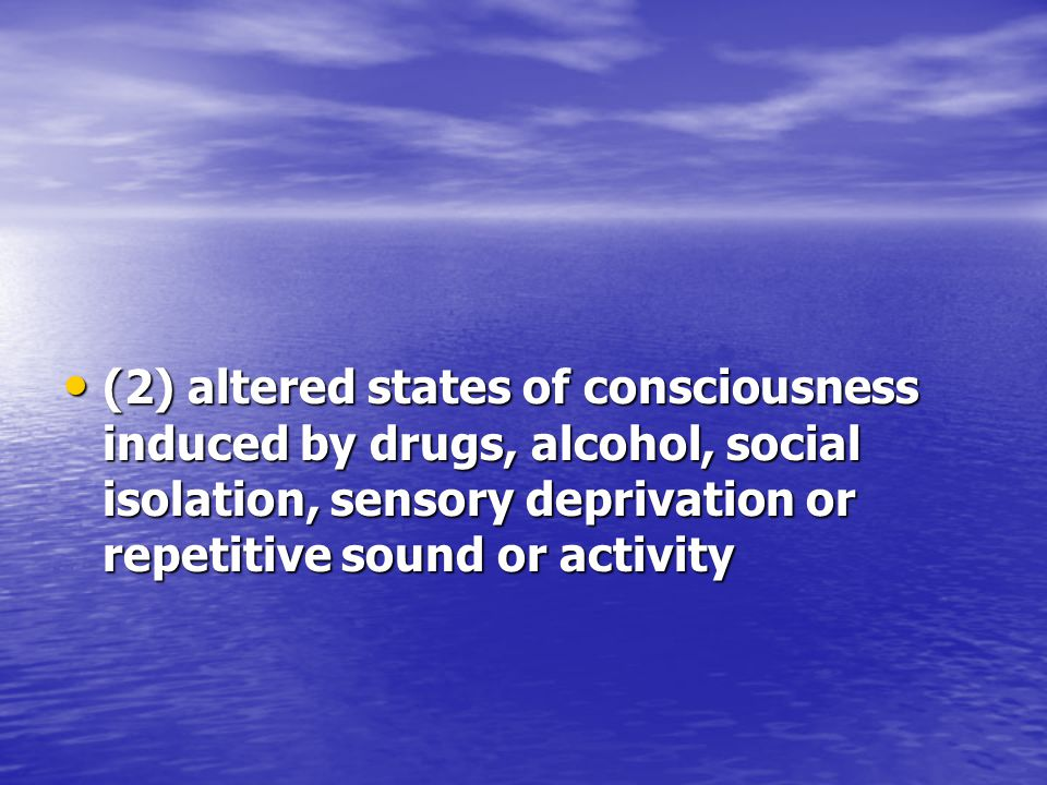 (2) altered states of consciousness induced by drugs, alcohol, social isolation, sensory deprivation or repetitive sound or activity (2) altered states of consciousness induced by drugs, alcohol, social isolation, sensory deprivation or repetitive sound or activity