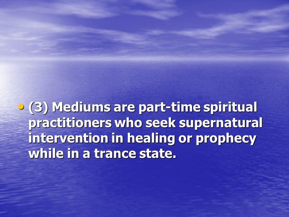 (3) Mediums are part-time spiritual practitioners who seek supernatural intervention in healing or prophecy while in a trance state.
