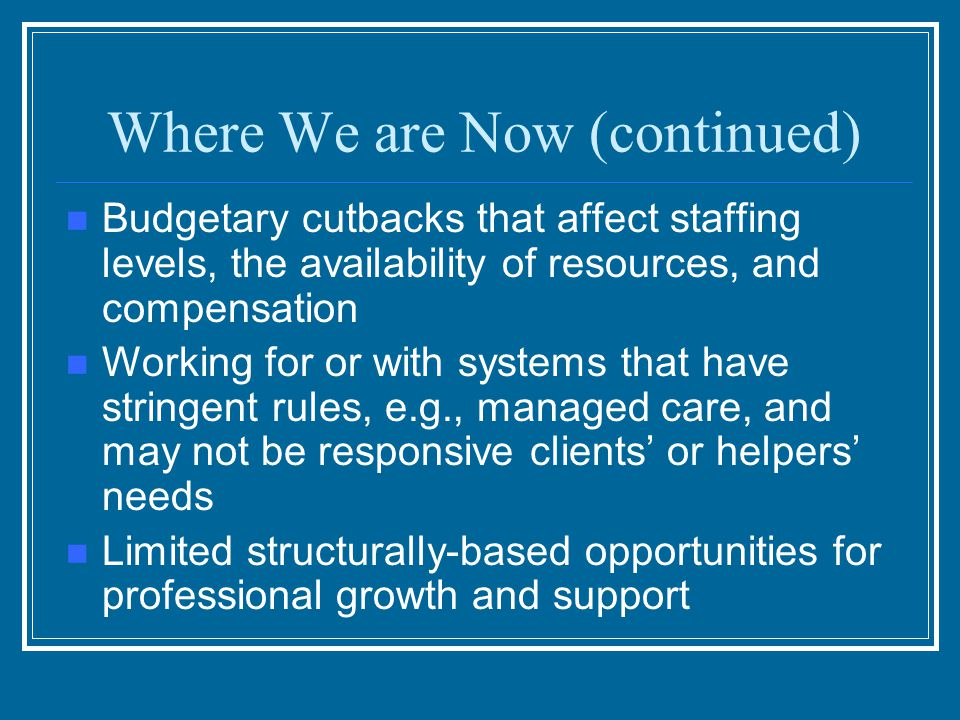 Where We are Now (continued) Limited external rewards for working under trying circumstances An agency culture that may pay lip service but does not truly value self-care and time for renewal Increased activities at home A mistaken belief that the helper doesn't need help
