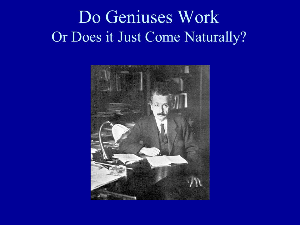Do Geniuses Work Or Does it Just Come Naturally?