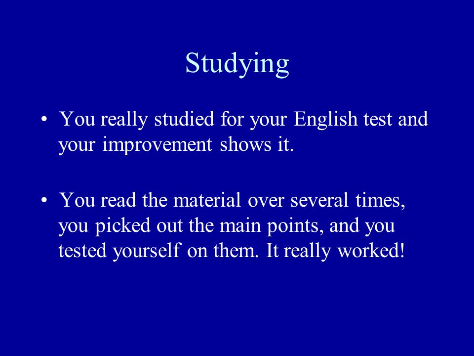 Studying You really studied for your English test and your improvement shows it.