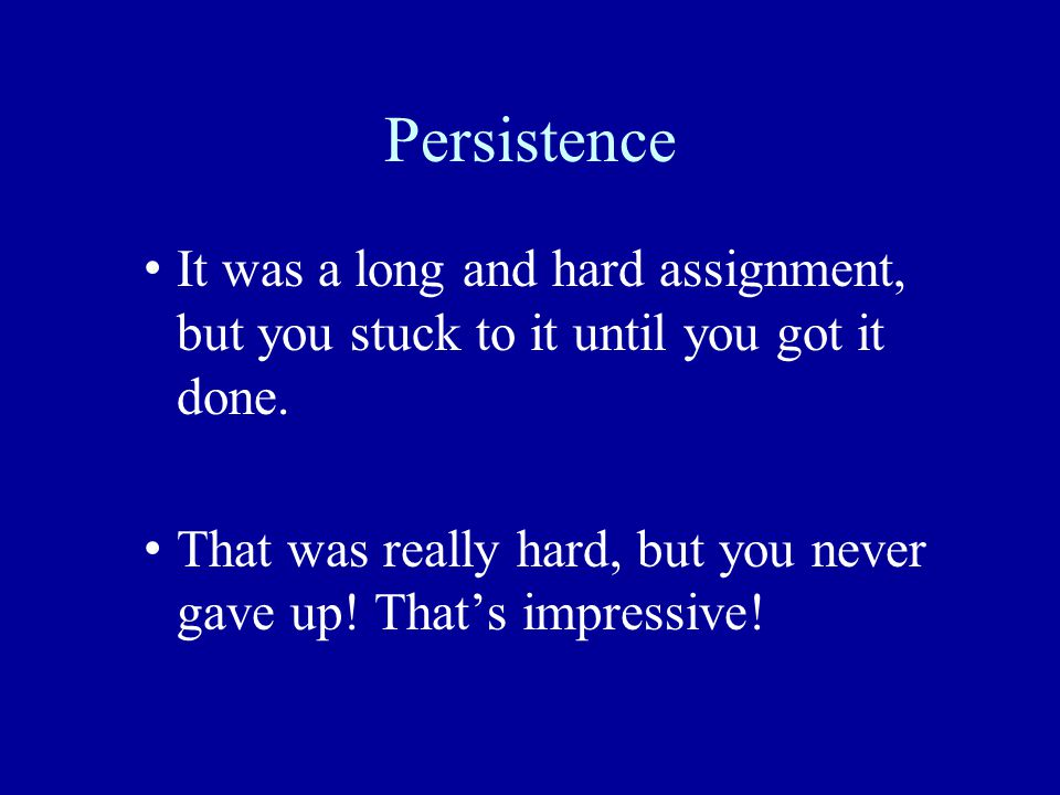 Persistence It was a long and hard assignment, but you stuck to it until you got it done.