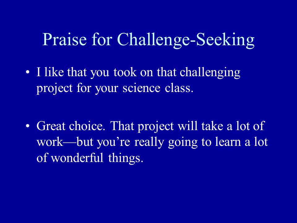 Praise for Challenge-Seeking I like that you took on that challenging project for your science class.