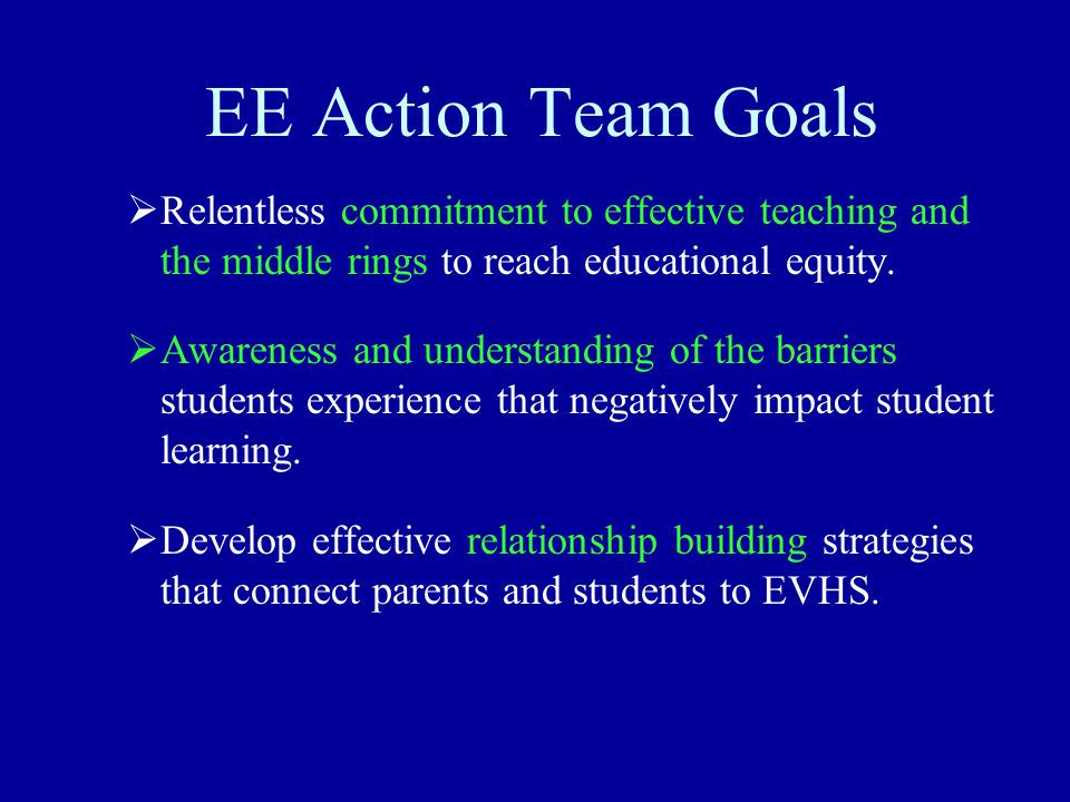 EE Action Team Goals  Relentless commitment to effective teaching and the middle rings to reach educational equity.