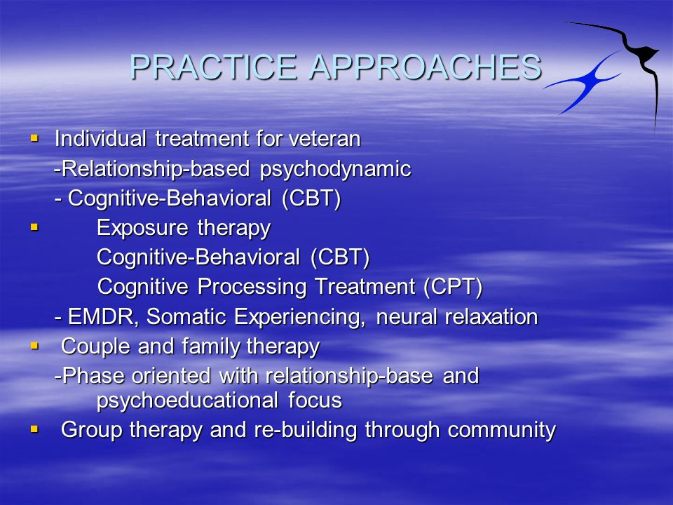PRACTICE APPROACHES  Individual treatment for veteran -Relationship-based psychodynamic -Relationship-based psychodynamic - Cognitive-Behavioral (CBT)  Exposure therapy Cognitive-Behavioral (CBT) Cognitive Processing Treatment (CPT) Cognitive Processing Treatment (CPT) - EMDR, Somatic Experiencing, neural relaxation  Couple and family therapy -Phase oriented with relationship-base and psychoeducational focus  Group therapy and re-building through community