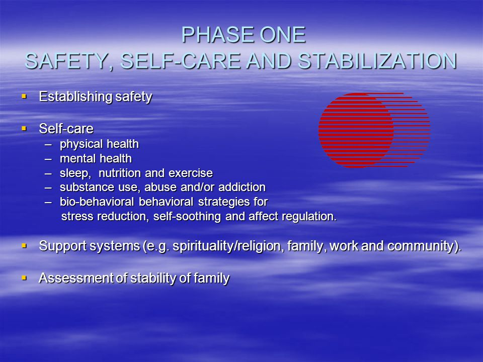 PHASE ONE SAFETY, SELF-CARE AND STABILIZATION PHASE ONE SAFETY, SELF-CARE AND STABILIZATION  Establishing safety  Self-care –physical health –mental health –sleep, nutrition and exercise –substance use, abuse and/or addiction –bio-behavioral behavioral strategies for stress reduction, self-soothing and affect regulation.