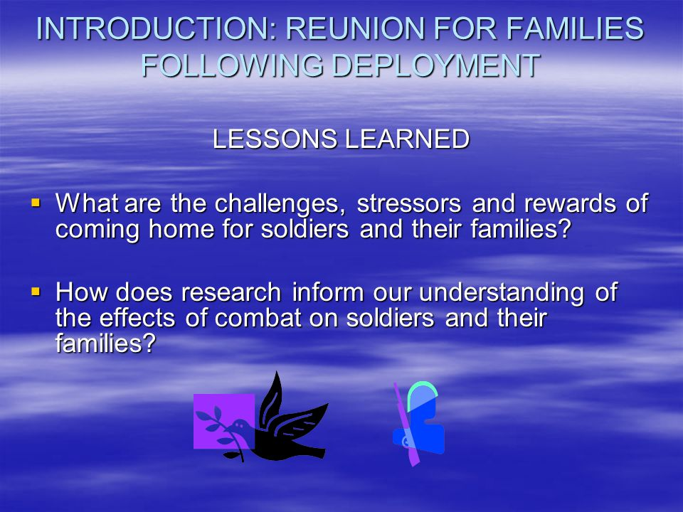 INTRODUCTION: REUNION FOR FAMILIES FOLLOWING DEPLOYMENT LESSONS LEARNED  What are the challenges, stressors and rewards of coming home for soldiers a
