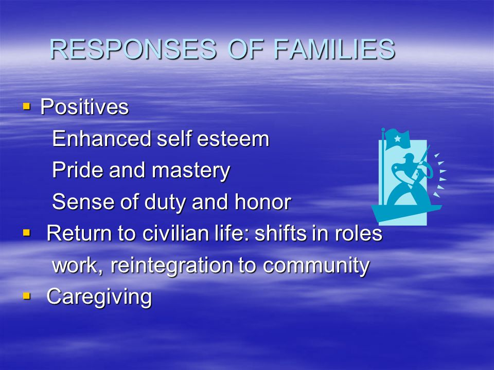 RESPONSES OF FAMILIES  Positives Enhanced self esteem Enhanced self esteem Pride and mastery Pride and mastery Sense of duty and honor Sense of duty