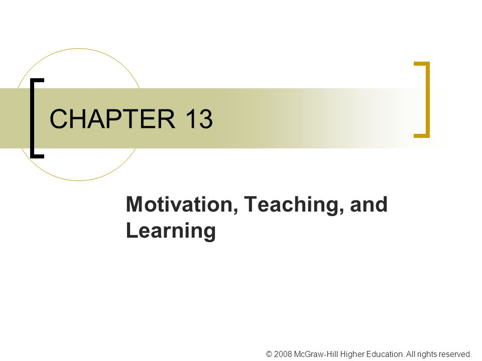 © 2008 McGraw-Hill Higher Education. All rights reserved. CHAPTER 13 Motivation, Teaching, and Learning