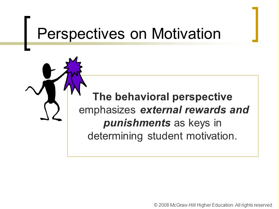 © 2008 McGraw-Hill Higher Education. All rights reserved. Perspectives on Motivation The behavioral perspective emphasizes external rewards and punish