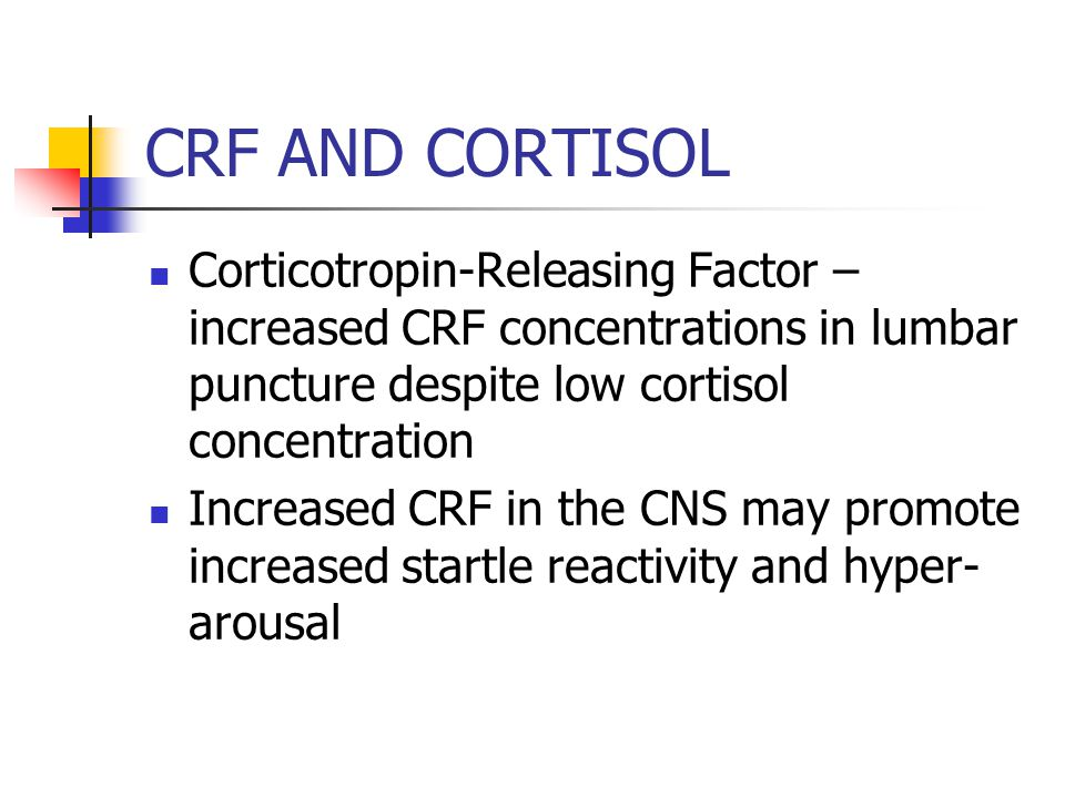 CRF AND CORTISOL Corticotropin-Releasing Factor – increased CRF concentrations in lumbar puncture despite low cortisol concentration Increased CRF in the CNS may promote increased startle reactivity and hyper- arousal