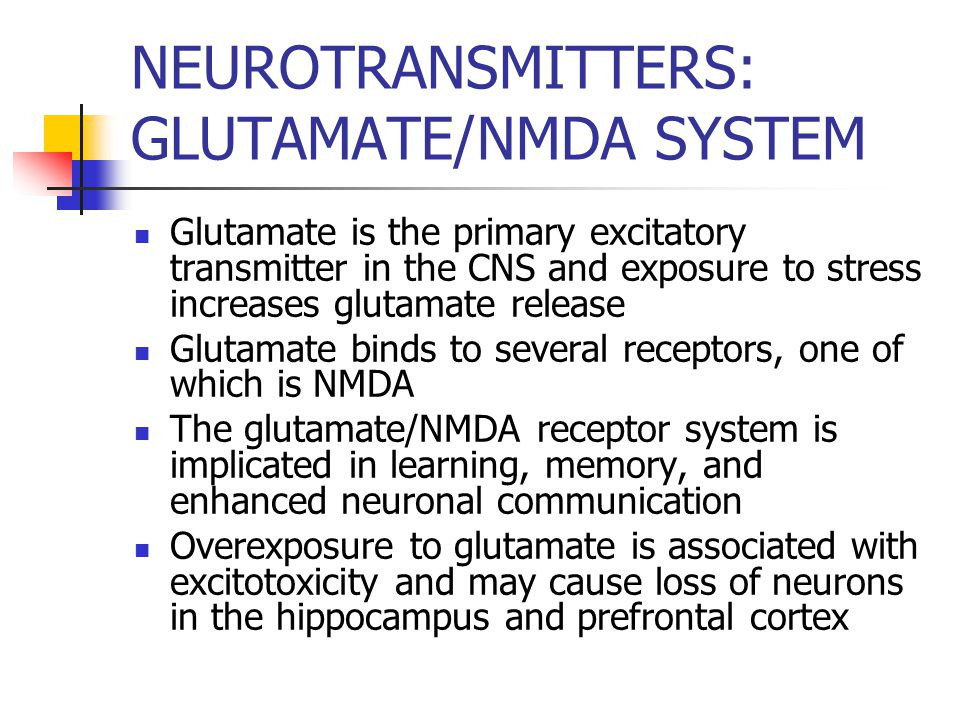 NEUROTRANSMITTERS: GLUTAMATE/NMDA SYSTEM Glutamate is the primary excitatory transmitter in the CNS and exposure to stress increases glutamate release Glutamate binds to several receptors, one of which is NMDA The glutamate/NMDA receptor system is implicated in learning, memory, and enhanced neuronal communication Overexposure to glutamate is associated with excitotoxicity and may cause loss of neurons in the hippocampus and prefrontal cortex