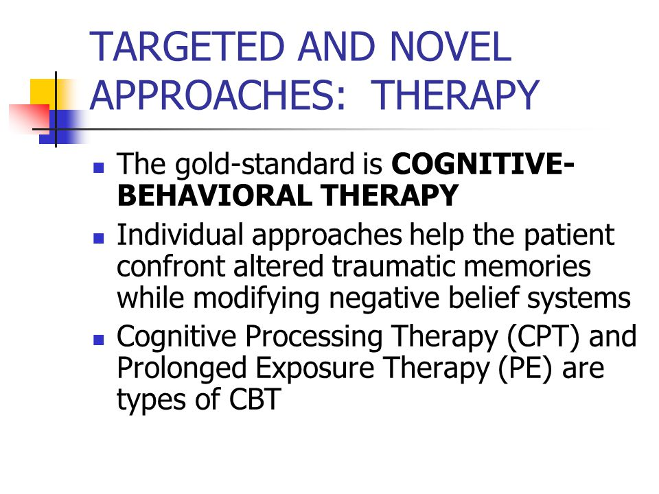 TARGETED AND NOVEL APPROACHES: THERAPY The gold-standard is COGNITIVE- BEHAVIORAL THERAPY Individual approaches help the patient confront altered traumatic memories while modifying negative belief systems Cognitive Processing Therapy (CPT) and Prolonged Exposure Therapy (PE) are types of CBT