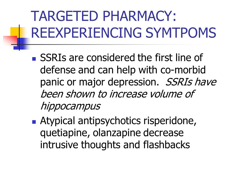 TARGETED PHARMACY: REEXPERIENCING SYMTPOMS SSRIs are considered the first line of defense and can help with co-morbid panic or major depression.
