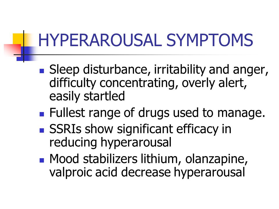 HYPERAROUSAL SYMPTOMS Sleep disturbance, irritability and anger, difficulty concentrating, overly alert, easily startled Fullest range of drugs used to manage.