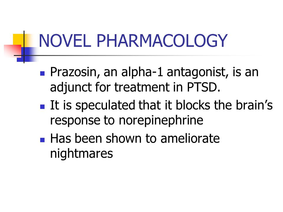 NOVEL PHARMACOLOGY Prazosin, an alpha-1 antagonist, is an adjunct for treatment in PTSD.