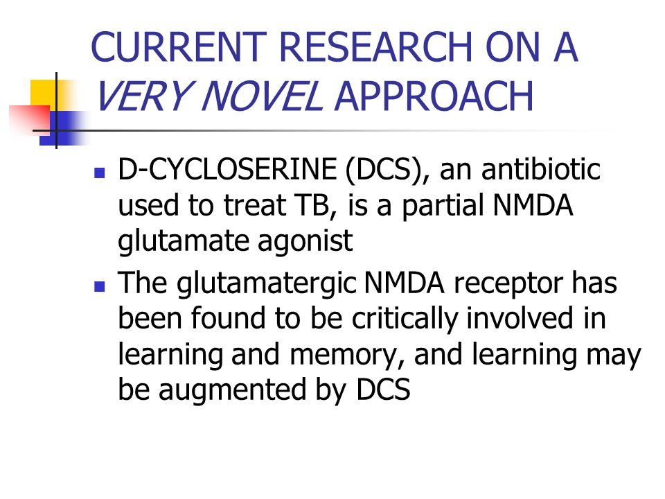 CURRENT RESEARCH ON A VERY NOVEL APPROACH D-CYCLOSERINE (DCS), an antibiotic used to treat TB, is a partial NMDA glutamate agonist The glutamatergic NMDA receptor has been found to be critically involved in learning and memory, and learning may be augmented by DCS