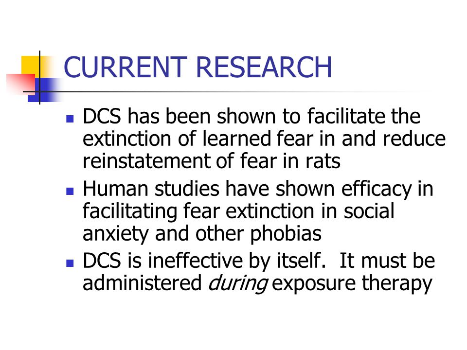 CURRENT RESEARCH DCS has been shown to facilitate the extinction of learned fear in and reduce reinstatement of fear in rats Human studies have shown efficacy in facilitating fear extinction in social anxiety and other phobias DCS is ineffective by itself.