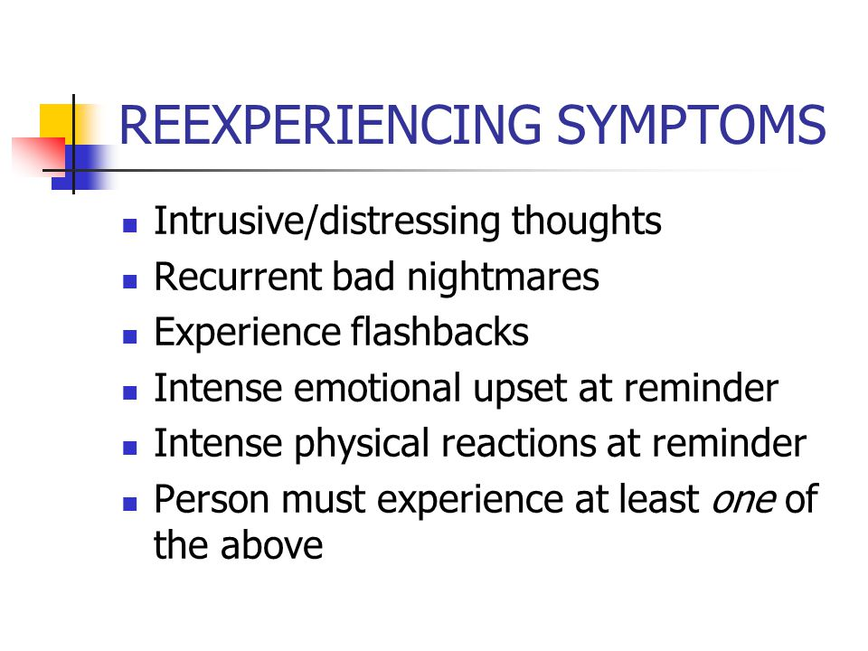 REEXPERIENCING SYMPTOMS Intrusive/distressing thoughts Recurrent bad nightmares Experience flashbacks Intense emotional upset at reminder Intense physical reactions at reminder Person must experience at least one of the above