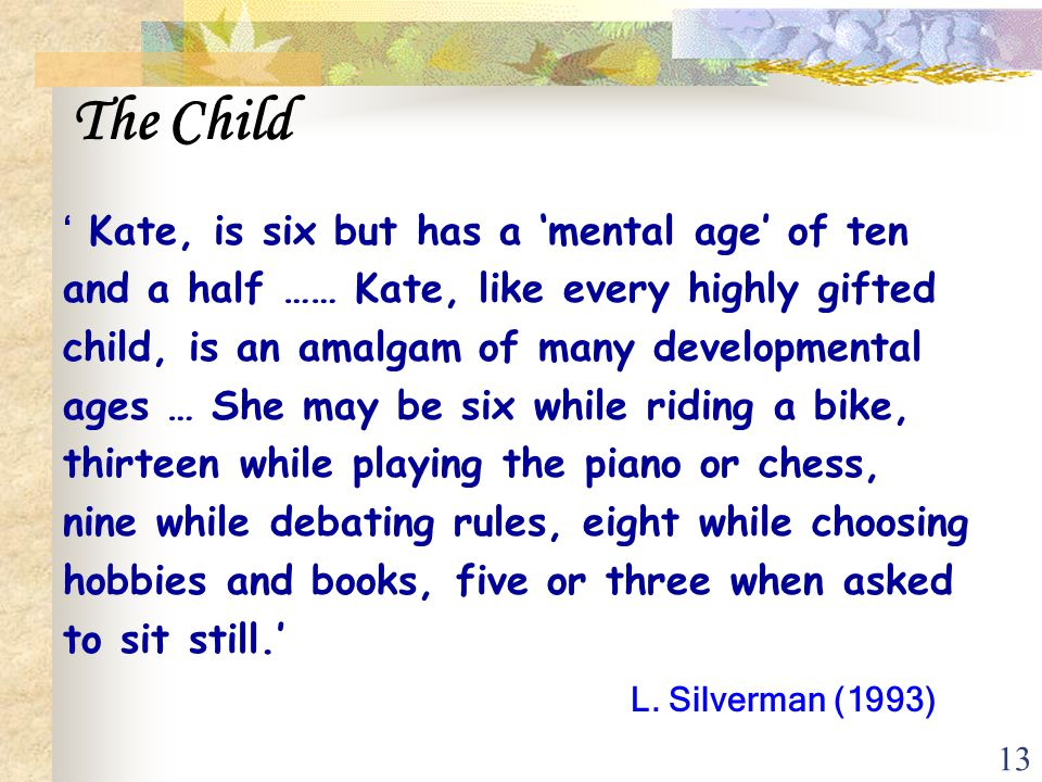 13 The Child ' Kate, is six but has a 'mental age' of ten and a half …… Kate, like every highly gifted child, is an amalgam of many developmental ages