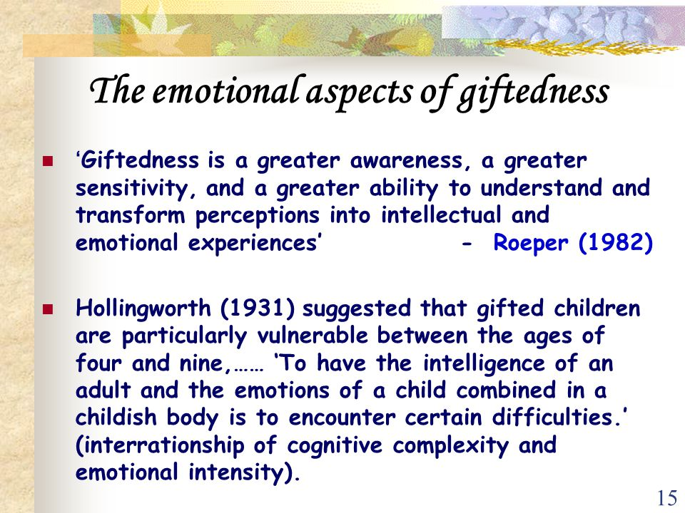 15 The emotional aspects of giftedness 'Giftedness is a greater awareness, a greater sensitivity, and a greater ability to understand and transform pe