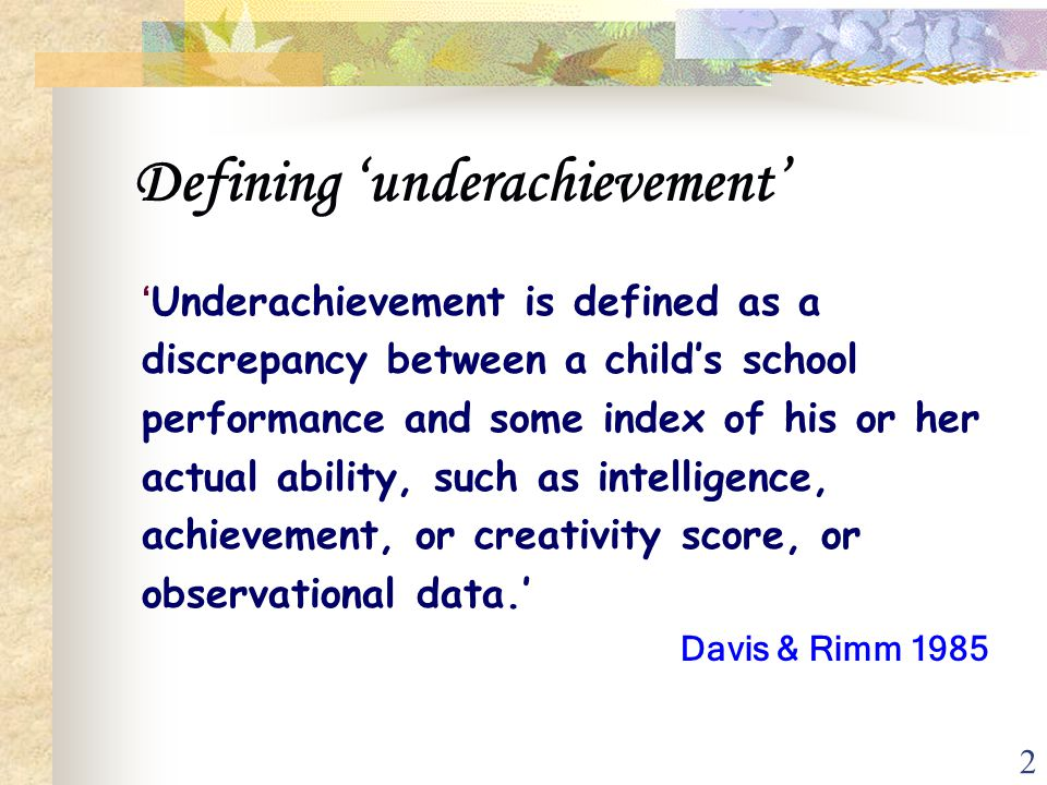 2 Defining 'underachievement' 'Underachievement is defined as a discrepancy between a child's school performance and some index of his or her actual a