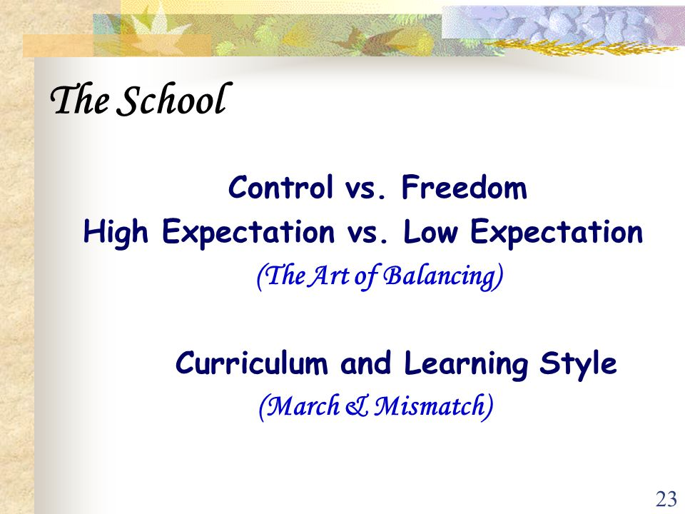 23 The School Control vs. Freedom High Expectation vs. Low Expectation (The Art of Balancing) Curriculum and Learning Style (March & Mismatch)