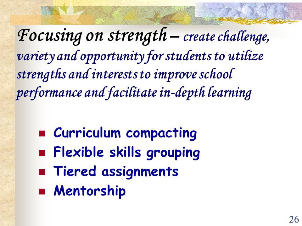 26 Focusing on strength – create challenge, variety and opportunity for students to utilize strengths and interests to improve school performance and
