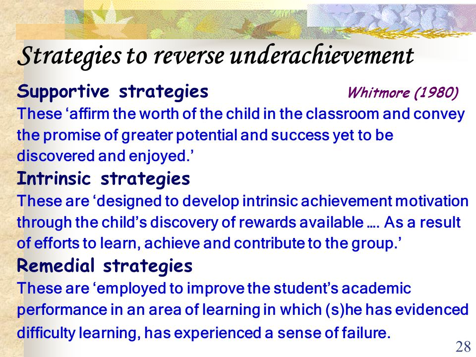 28 Strategies to reverse underachievement Supportive strategies Whitmore (1980) These 'affirm the worth of the child in the classroom and convey the p