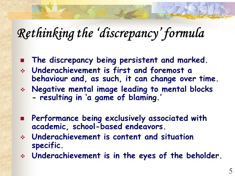 5 Rethinking the 'discrepancy' formula The discrepancy being persistent and marked.  Underachievement is first and foremost a behaviour and, as such,
