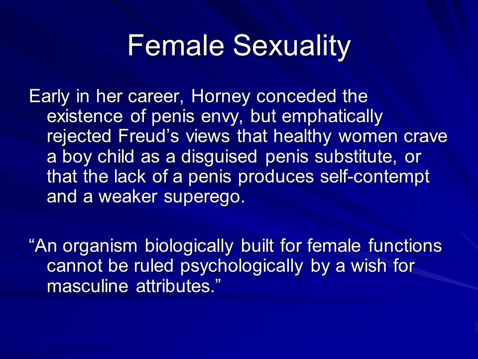 Female Sexuality Early in her career, Horney conceded the existence of penis envy, but emphatically rejected Freud's views that healthy women crave a