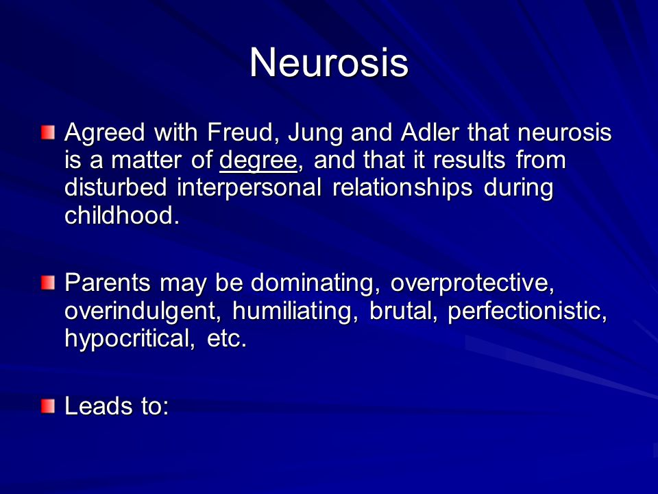Neurosis Agreed with Freud, Jung and Adler that neurosis is a matter of degree, and that it results from disturbed interpersonal relationships during