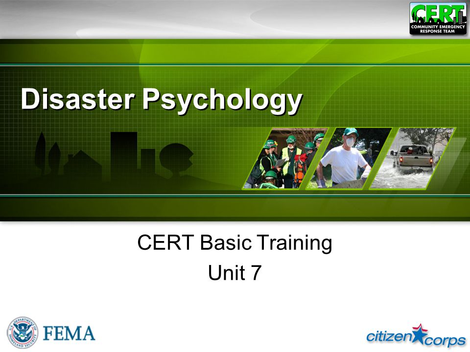 CERT Basic Training Unit 7: Disaster Psychology 7-1 Unit Objectives Describe disaster and post-disaster emotional environment for victims and rescuers Describe steps rescuers can take to relieve their own stress and that of other survivors