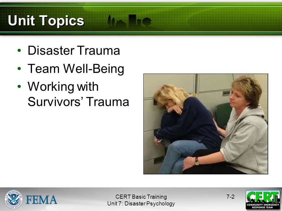 7-3 Psychological Trauma Your own personal losses Working in your neighborhood Assisting neighbors, friends, coworkers who have also been injured Not feeling safe and secure CERT Basic Training Unit 7: Disaster Psychology
