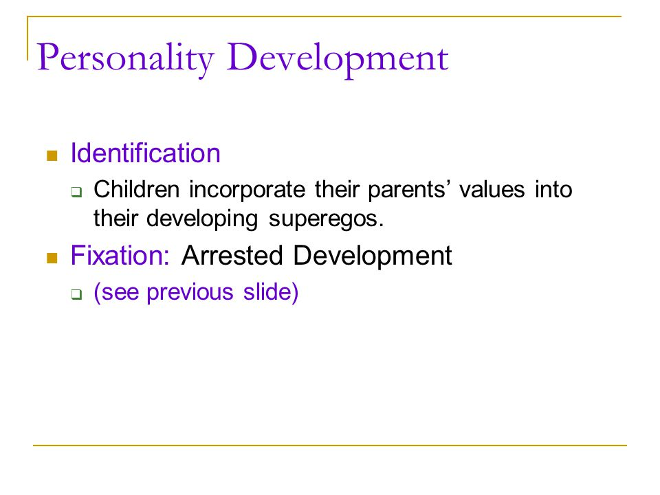 Personality Development Identification  Children incorporate their parents' values into their developing superegos. Fixation: Arrested Development 