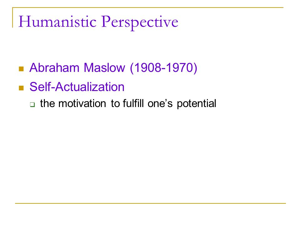 Humanistic Perspective Abraham Maslow (1908-1970) Self-Actualization  the motivation to fulfill one's potential