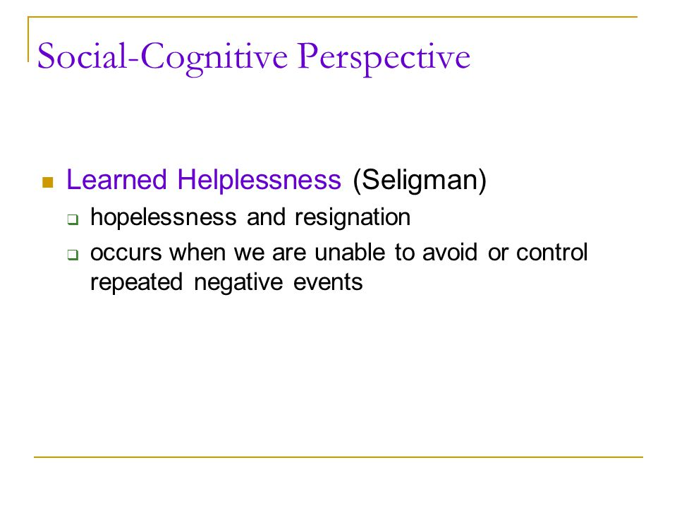 Social-Cognitive Perspective Learned Helplessness (Seligman)  hopelessness and resignation  occurs when we are unable to avoid or control repeated n