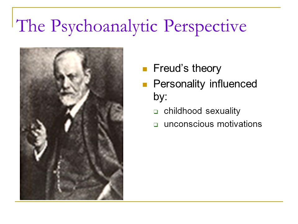 The Psychoanalytic Perspective Freud's theory Personality influenced by:  childhood sexuality  unconscious motivations