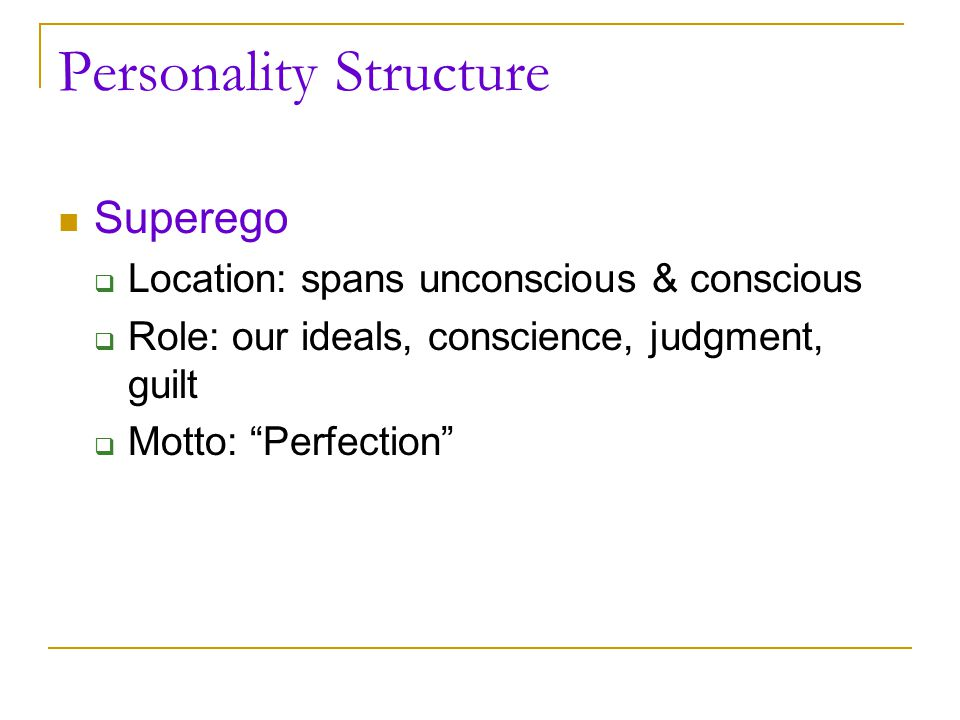 "Personality Structure Superego  Location: spans unconscious & conscious  Role: our ideals, conscience, judgment, guilt  Motto: ""Perfection"""