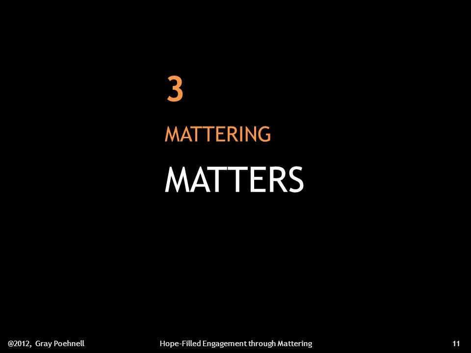3 MATTERING MATTERS @2012, Gray PoehnellHope-Filled Engagement through Mattering11
