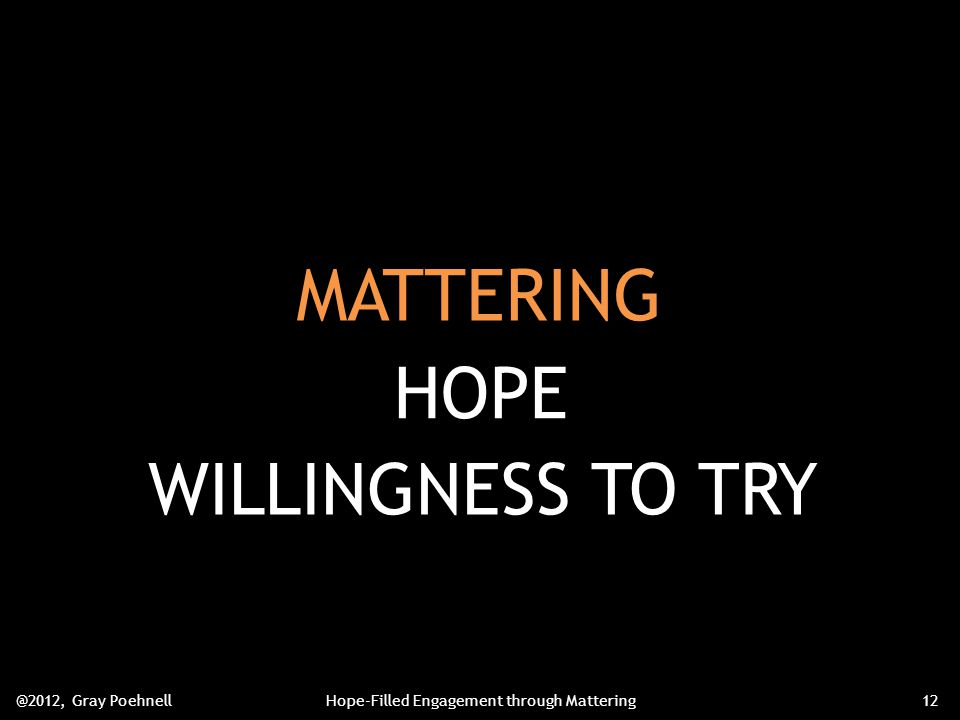MATTERING @2012, Gray PoehnellHope-Filled Engagement through Mattering12 HOPE WILLINGNESS TO TRY