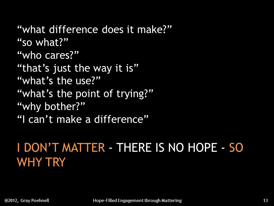 what difference does it make so what who cares that's just the way it is what's the use what's the point of trying why bother I can't make a difference I DON'T MATTER - THERE IS NO HOPE - SO WHY TRY @2012, Gray PoehnellHope-Filled Engagement through Mattering13