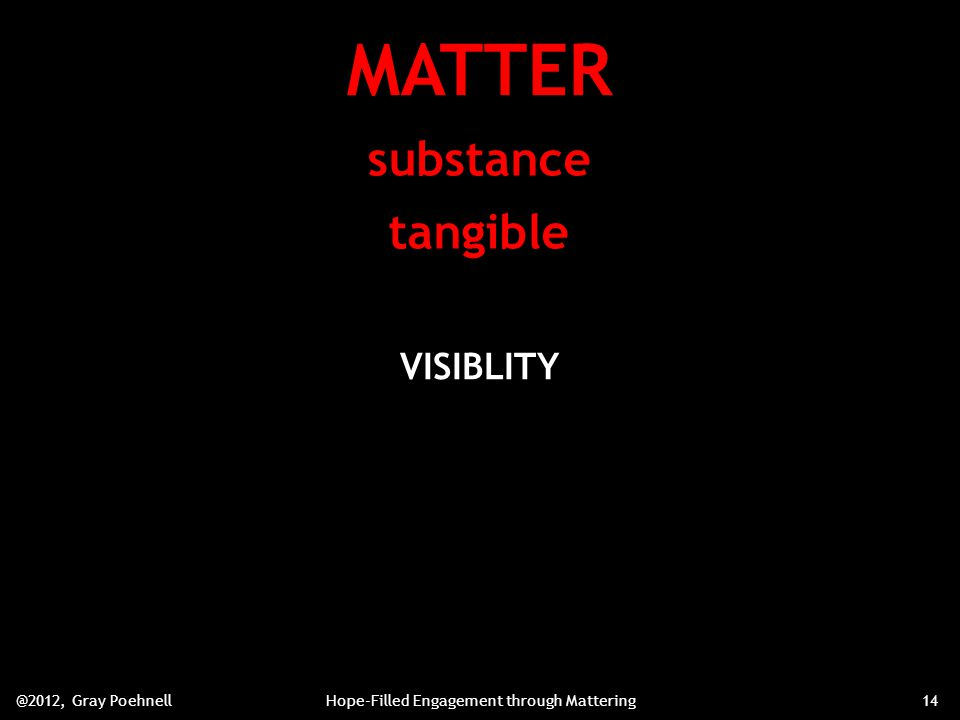 MATTER substance tangible VISIBLITY @2012, Gray PoehnellHope-Filled Engagement through Mattering14