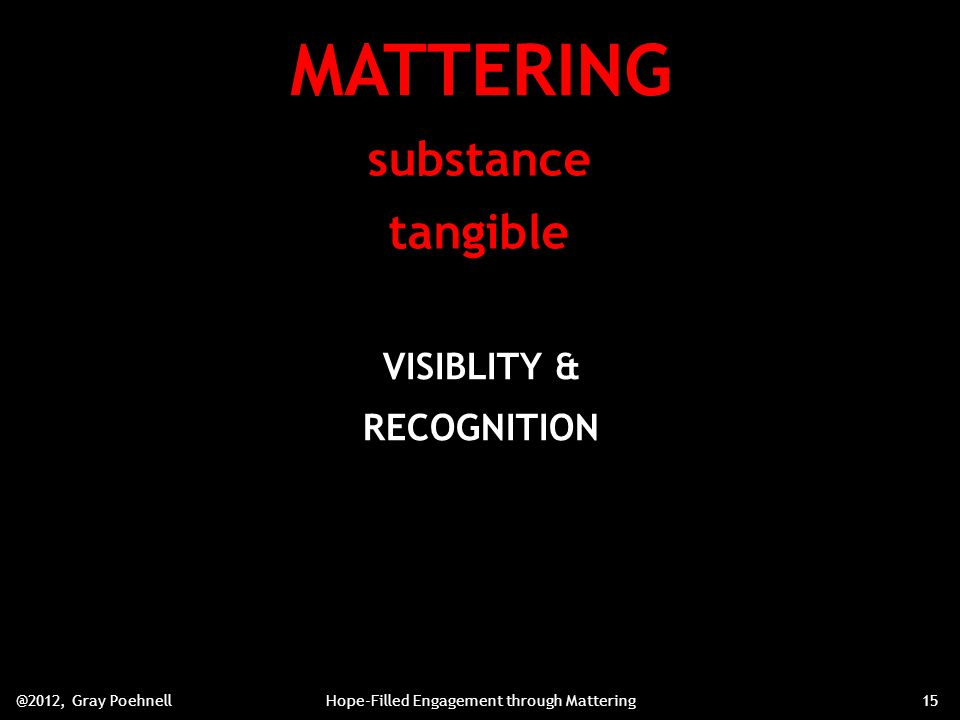 MATTERING substance tangible VISIBLITY & RECOGNITION @2012, Gray PoehnellHope-Filled Engagement through Mattering15