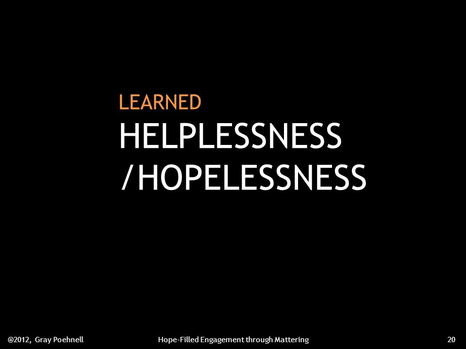 LEARNED HELPLESSNESS /HOPELESSNESS @2012, Gray PoehnellHope-Filled Engagement through Mattering20