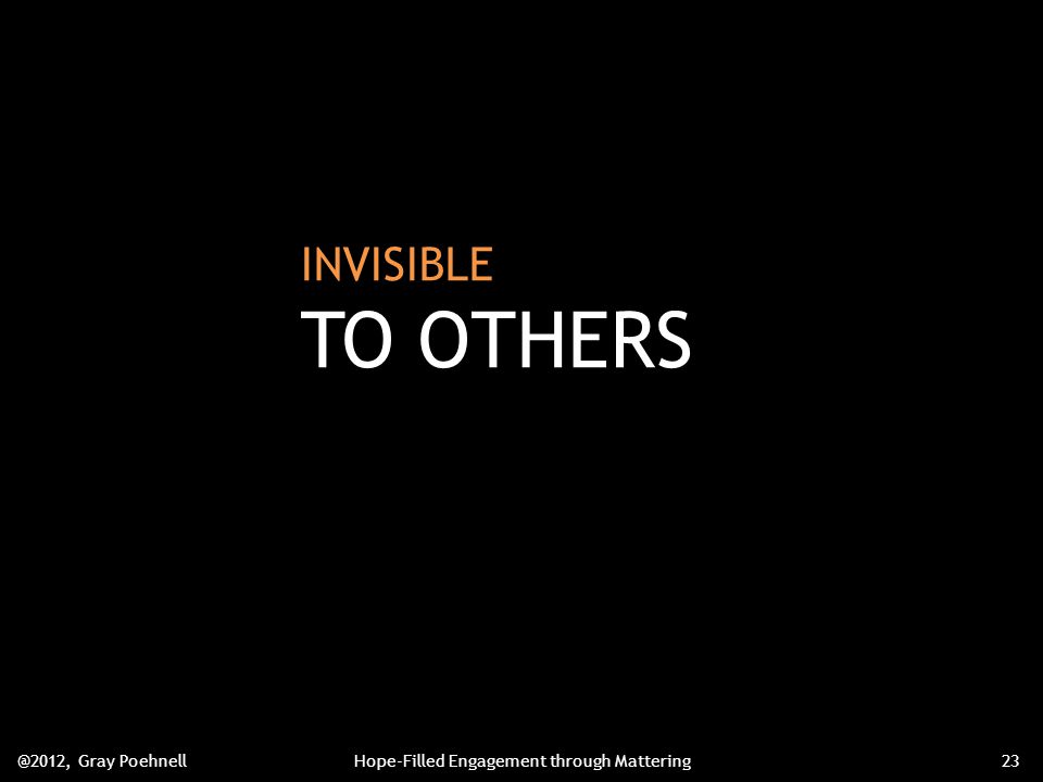 INVISIBLE TO OTHERS @2012, Gray PoehnellHope-Filled Engagement through Mattering23