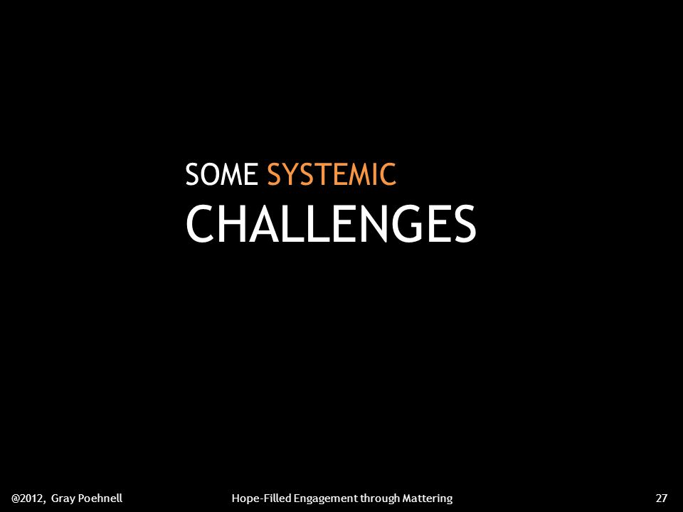 SOME SYSTEMIC CHALLENGES @2012, Gray PoehnellHope-Filled Engagement through Mattering27